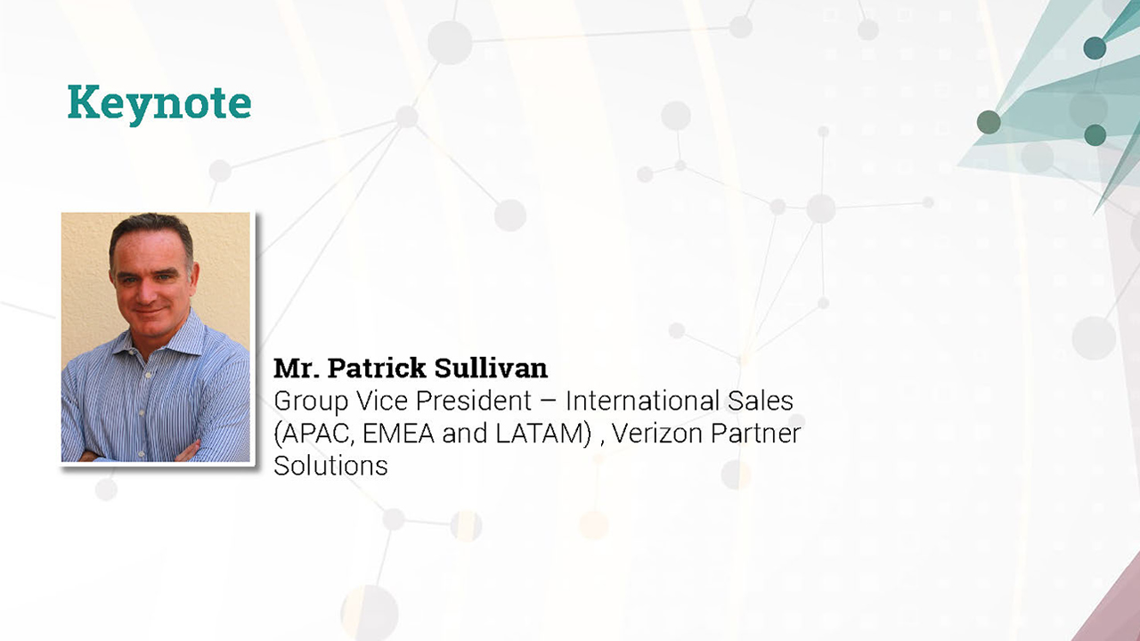 Keynote by Mr. Patrick Sullivan, Group Vice President – International Sales (APAC, EMEA, and LATAM), Verizon Partner Solutions